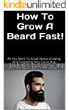 How To Grow A Beard Fast!: All You Need To Know About Growing And Grooming Sexy Facial Hair