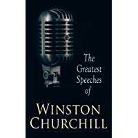 The Greatest Speeches of Winston Churchill: We Shall Fight on the Beaches, Liberalism and the Social Problem, Blood, Toil, Tears and Sweat, Be Ye Men of ... The Conduct of the War by Sea and many more