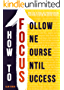 How To FOCUS: How To Be At Focus, Beat Procrastination, Mastering Attention And Achieve Success (English Edition)