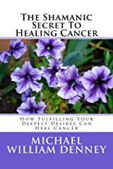 The Shamanic Secret To Healing Cancer: How Fulfilling Your Deepest Desires Can Heal Cancer Kindle Edition