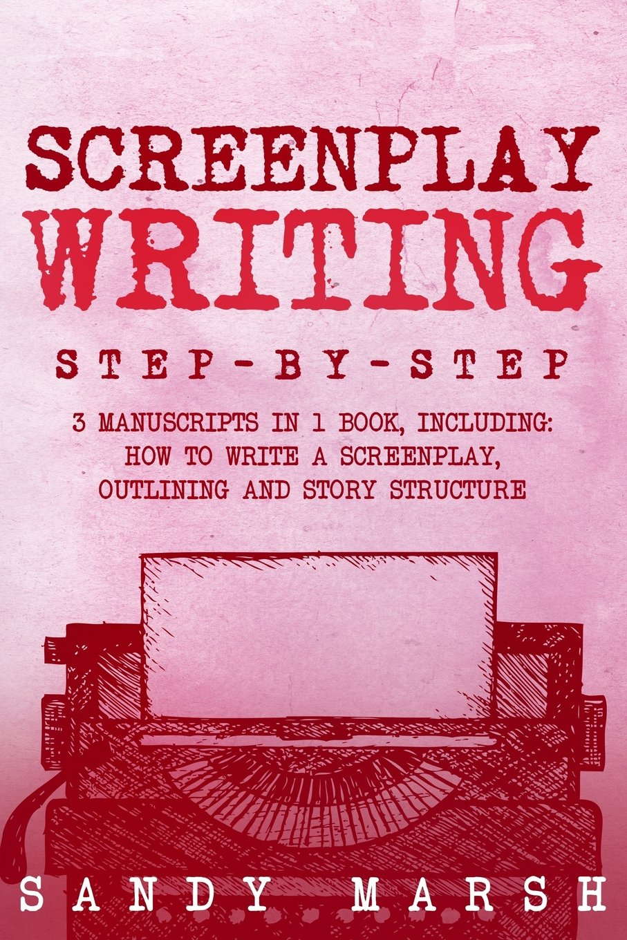 Read Online Screenplay Writing: Step-by-Step  3 Manuscripts in 1 Book  Essential Scriptwriting, Screenplay Outlining and Screenplay Story Structure Tricks Any Writer Can Learn (Volume 22) PDF