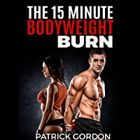The 15 Minute Bodyweight Burn: 100+ Exercises to Torch Fat & Build Muscle