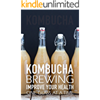 Kombucha Brewing: Improve Your Health One Glass at a Time (Easy recipes. Wheat free. Gluten free)