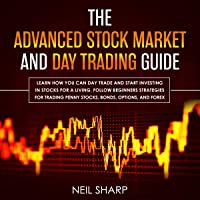 The Advanced Stock Market and Day Trading Guide: Learn How You Can Day Trade and Start Investing in Stocks for a Living, Follow Beginners Strategies for Penny Stocks, Bonds, Options, and Forex