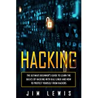 Hacking: The Ultimate Beginner's Guide to Learn the Basics of Hacking with Kali Linux and How to Protect yourself from Hackers (1)
