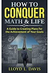 How to Conquer Math And Life: A Guide to Creating Plans for the Achievement of Your Goals Kindle Edition