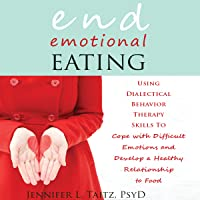 End Emotional Eating: Using Dialectical Behavior Therapy Skills to Cope with Difficult Emotions and Develop a Healthy Relationship to Food