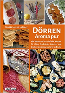 Dörren: Aroma pur: Alle Basics und viele einfache Rezepte für Chips, Fruchtleder,
