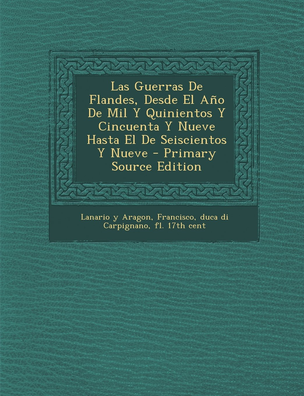 Read Online Las Guerras De Flandes, Desde El Año De Mil Y Quinientos Y Cincuenta Y Nueve Hasta El De Seiscientos Y Nueve - Primary Source Edition (Spanish Edition) PDF