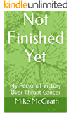 Not Finished Yet: My Personal Victory Over Throat Cancer