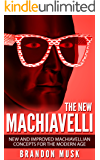 The New Machiavelli: New And Improved Machiavellian Concepts For The Modern Age