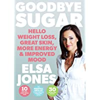 Goodbye Sugar – Hello Weight Loss, Great Skin, More Energy and Improved Mood: How...
