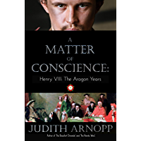 A Matter of Conscience: : Henry VIII, The Aragon Years (English Edition)