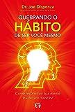 Quebrando o hábito de ser você mesmo: Como reconstruir sua mente e criar um novo eu
