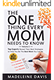 The One Thing Every Mom Needs To Know: Top Experts Reveal Their Best Strategies to Help You Be The Best Mom You Can Be (Volume Book 2)