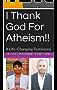 I Thank God For Atheism!!: A Life-Changing Testimony (Testimony/Revelation Book 1)