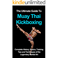 The ultimate guide to Muay Thai Kickboxing: complete history, basics, training tips and techniques of the legendary martial art (English Edition)