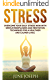 Stress: Overcome Your Daily Stress Now With Simple Mindfulness And Meditation Techniques For A Healthier And Calmer Lives (Stress,Meditation,Mindfulness,Worrying)