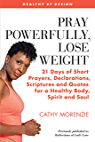 Pray Powerfully, Lose Weight: 21 Days of Short Prayers, Declarations, Scriptures and Quotes for a Healthy Body, Spirit…