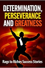 Determination, Perseverance and Greatness: Rags to Riches Success Stories Kindle Edition