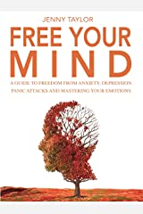 Free Your Mind: A Guide to Freedom from Anxiety, Depression, Panic Attacks and Mastering Your Emotions Kindle Edition