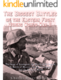 The Biggest Battles of the Eastern Front During World War II: The Siege of Leningrad, the Battle of Stalingrad, the Battle of Moscow, the Battle of Kursk, and the Battle of Berlin