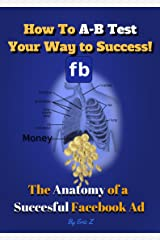 How to A-B Test Your Way to Success: The Anatomy of a Successful Facebook Ad (The KILLER Facebook Ads for Authors Series 1) Kindle Edition