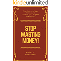 Stop Wasting Money!: Take Control of Your Finances and Discover 250+ Ways to Save Money! (Personal Finance Book 1)