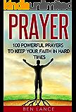 Prayer: 100 Powerful Prayers to Keep Your Faith in Hard Times (Prayer, Faith in God, Christian Prayers, Bible)