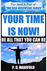 Your Time Is Now! Be All That You Can Be (The Self-Discipline Series - Book 5) (Success, Happiness, Personal Development, Perseverance, Self-Discipline) Kindle Edition