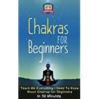 Chakras For Beginners: Teach Me Everything I Need To Know About Chakras For Beginners In 30 Minutes (Chakras - Healing - Clearing - Meditation - Balancing) (English Edition)