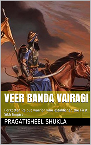 Veer Banda Vairagi: Forgotten Rajput warrior who established the First Sikh Empire (India's Valiant Warrior Book 2)