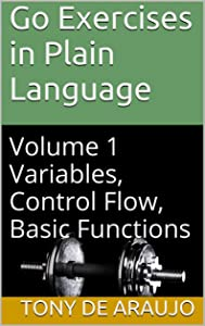 Go Exercises in Plain Language: Volume 1 Variables, Control Flow, Basic Functions (Supplemental Exercises For Golang Students)