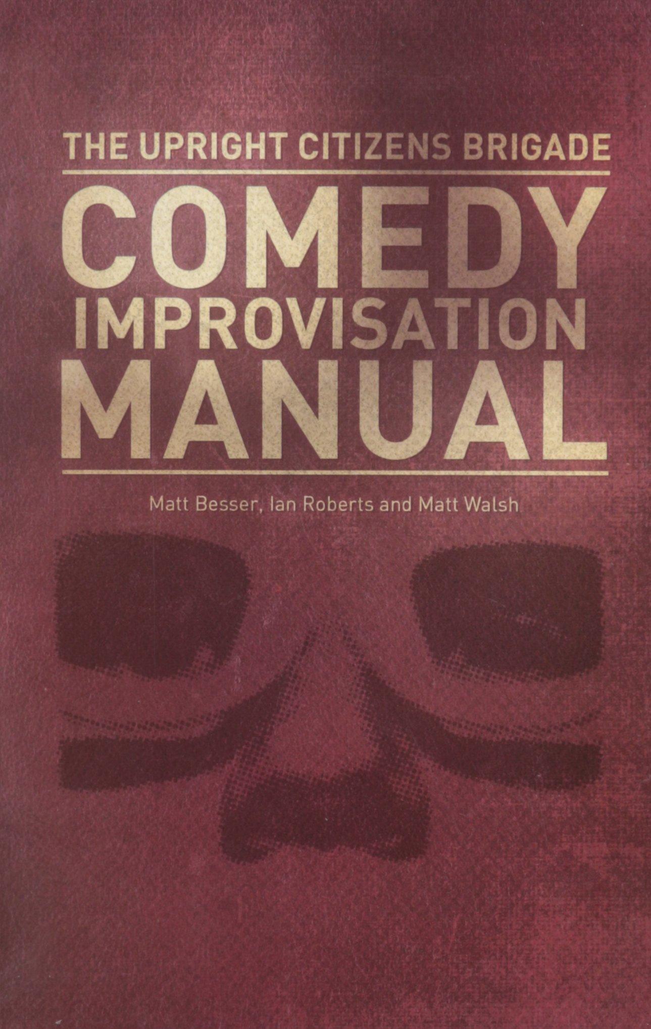 Upright Citizens Brigade Comedy Improvisation Manual: Matt Walsh, Ian  Roberts, Matt Besser: 9780989387804: Amazon.com: Books
