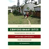 Conversionary Sites: Transforming Medical Aid and Global Christianity from Madagascar to Minnesota