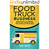 Food Truck Business: Complete Guide for Beginners. How to Start, Manage & Grow YOUR OWN Food Track Business.