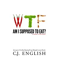 WTF am I Supposed To Eat?: A Dieters Manifesto