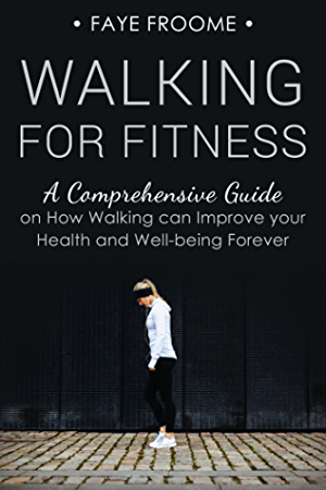 Walking for Fitness: A Comprehensive Guide on How Walking can Improve your Health and Well-being Forever (Health; Fitness; and Diet Series Book 1)