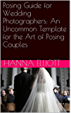 Posing Guide for Wedding Photographers: An Uncommon Template for the Art of Posing Couples (English Edition)