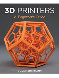 3D Printers: A Beginner's Guide Learn the Basics of 3D Printing Construction, Tips & Tricks for Data, Software, CAD...