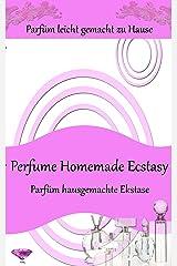 Perfume Homemade Ecstasy:Parfüm hade zu Hause einfach - Über 50 Hausgemachte Parfum Rezepte (German Edition) Kindle Edition