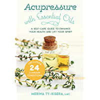 Acupressure with Essential Oils: A Self-Care Guide to Enhance Your Health and Lift Your Spirit--Includes 24 Common Conditions (English Edition)