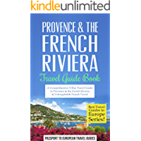 Provence Travel Guide: Provence & the French Riviera: Travel Guide Book—A Comprehensive 5-Day Travel Guide to Provence & the French Riviera, France & Unforgettable ... (Best Travel Guides to Europe Series)