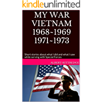 MY WAR VIETNAM 1968~1969 1971~1973: Short stories about what I did and what I saw while serving with Special Forces