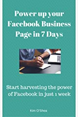 Power up your Facebook Business Page In 7 Days: Start harvesting the power of Facebook in just 1 week Kindle Edition