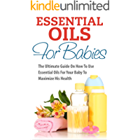 Essential Oils For Babies: The Ultimate Guide On How To Use Essential Oils For Your Baby To Maximize His Health (Aromatherapy, Baby Health, Natural Remedies, Baby Care)