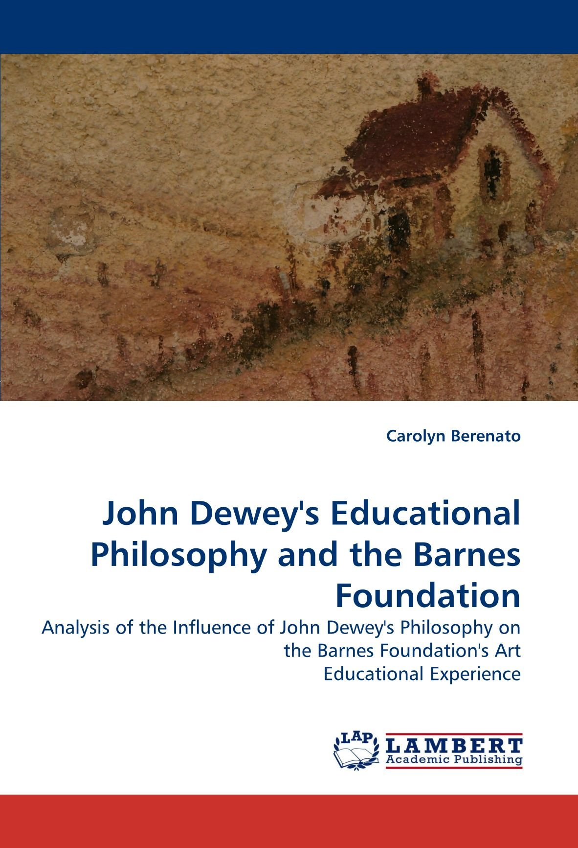 Download John Dewey's Educational Philosophy and the Barnes Foundation: Analysis of the Influence of John Dewey's Philosophy on the Barnes Foundation's Art Educational Experience pdf epub