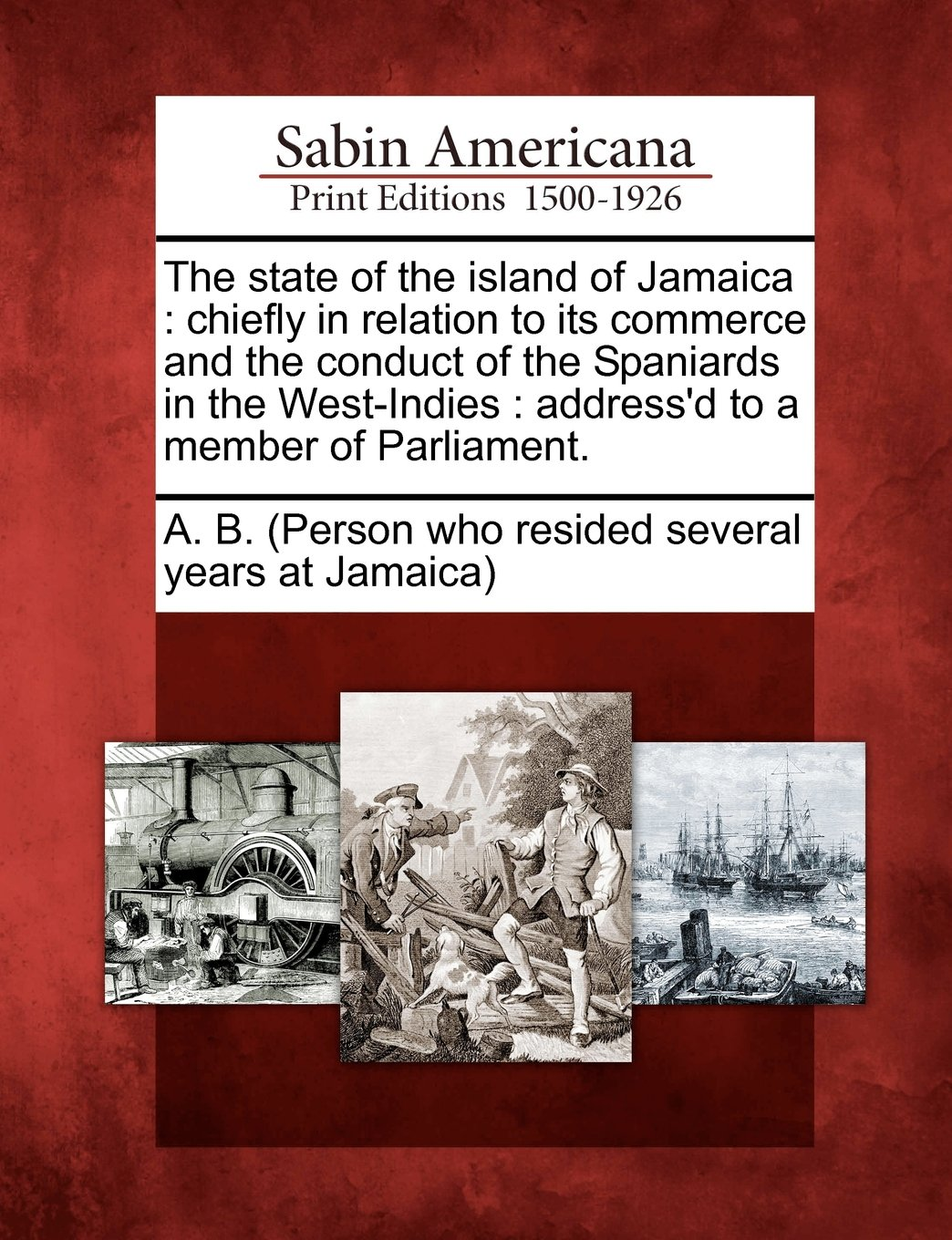 The state of the island of Jamaica: chiefly in relation to its commerce and the conduct of the Spaniards in the West-Indies : address'd to a member of Parliament.