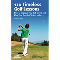 120 Timeless Golf Lessons – How to Improve Your Golf Swing and Play Your Best Golf in Just 30 Days (English Edition)