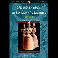 Ifigênia em Áulis, As Fenícias, As Bacantes (Tragédia Grega *)